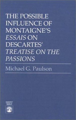 The possible influence of Montaigne's Essais on Descartes' Treatise on the passions by Michael G. Paulson