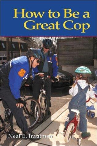 How to Be a Great Cop by Neal E. Trautman