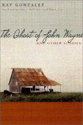 The Ghost of John Wayne, and Other Stories by Ray Gonzalez