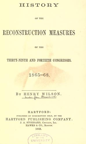 History of the reconstruction measures of the Thirty-ninth and Fortieth Congresses, 1865-68. by Wilson, Henry