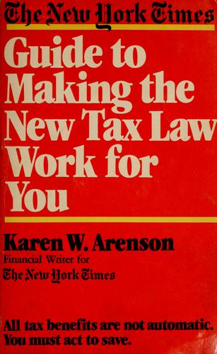 The New York times guide to making the new tax law work for you by Karen W. Arenson
