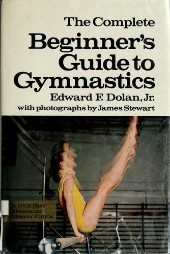 The complete beginner's guide to gymnastics by Edward F. Dolan