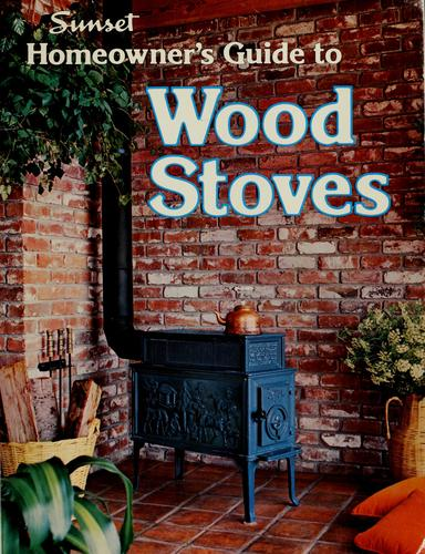 Sunset homeowner's guide to wood stoves by by the editors of Sunset books and Sunset magazine ; [ill., Dennis Knowland].